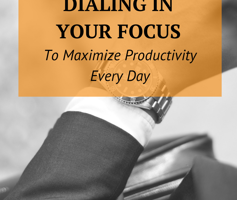 Dialing in Your Focus to Maximize Productivity Every Day